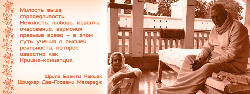 Милость выше справедливости. Нежность, любовь, красота, очарование, гармония превыше всего – в этом суть учения о высшей реальности, которое известно как Кришна-концепция. Шрила Бхакти Ракшак Шридхар Дев Госвами Махарадж. апратихата