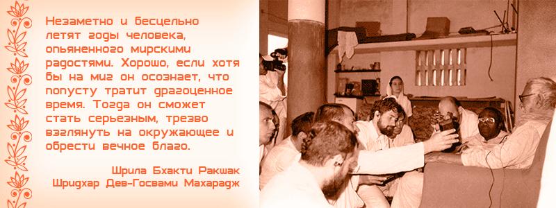 Незаметно и бесцельно летят годы человека, опьяненного мирскими радостями. Хорошо, если хотя бы на миг он осознает, что попусту тратит драгоценное время. Тогда он сможет стать серьезным, трезво взглянуть на окружающее и обрести вечное благо. Шрила Бхакти Ракшак Шридхар Дев Госвами Махарадж