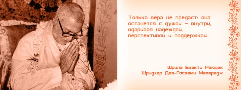 Только вера не предаст: она останется с душой – внутри, одаривая надеждой, перспективой и поддержкой. Шрила Бхакти Ракшак Шридхар Дев Госвами Махарадж, Бхаджан.