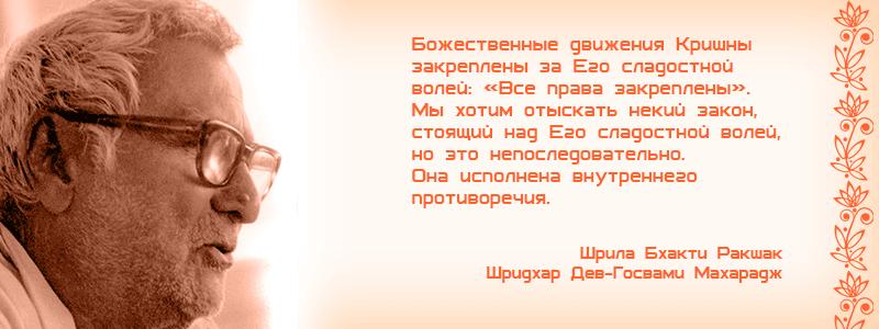 Божественные движения Кришны закреплены за Его сладостной волей: «Все права закреплены». Мы хотим отыскать некий закон, стоящий над Его сладостной волей, но это непоследовательно. Она исполнена внутреннего противоречия. Шрила Бхакти Ракшак Шридхар Дев Госвами Махарадж. Бхакти, Вера, Шанкара