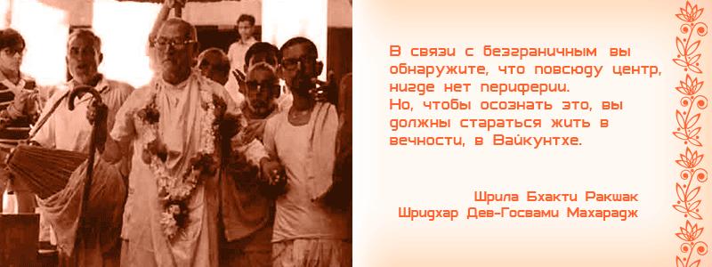 В связи с безграничным, вы обнаружите, что повсюду центр, нигде нет периферии. Но, чтобы осознать это, вы должны стараться жить в вечности, в Вайкунтхе. Шрила Бхакти Ракшак Шридхар Дев Госвами Махарадж, Пури, сакхья