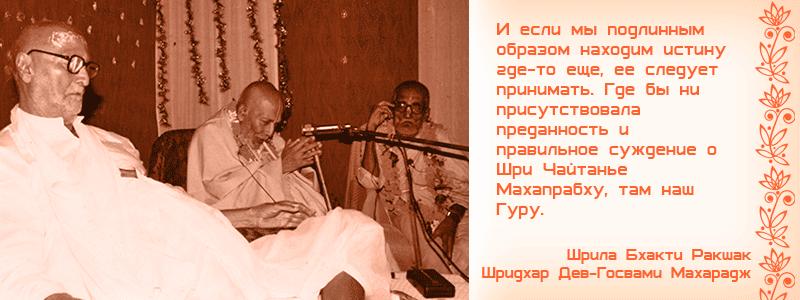 И если мы подлинным образом находим истину где-то еще, ее следует принимать. Где бы ни присутствовала преданность и правильное суждение о Шри Чайтанье Махапрабху, там наш гуру. Шрила Бхакти Ракшак Шридхар Дев Госвами Махарадж, Прасадам, Киртан