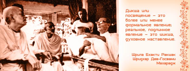 Дикша или посвящение – это более или менее формальное явление; реальное, подлинное явление – это шикша, духовное наставление. Шрила Бхакти Ракшак Шридхар Дев Госвами Махарадж