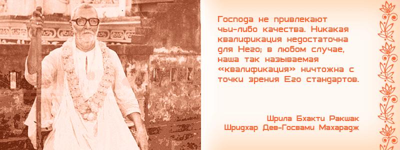 Господа не привлекают чьи-либо качества. Никакая квалификация недостаточна для Него; в любом случае, наша так называемая «квалификация» ничтожна с точки зрения Его стандартов. Шрила Бхакти Ракшак Шридхар Дев Госвами Махарадж, Шива