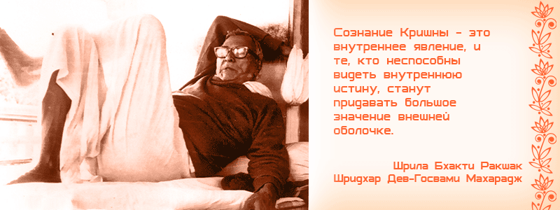 Сознание Кришны - это внутреннее явление, и те, кто неспособны видеть внутреннюю истину, станут придавать большое значение внешней оболочке. Шрила Бхакти Ракшак Шридхар Дев Госвами Махарадж, Прославление