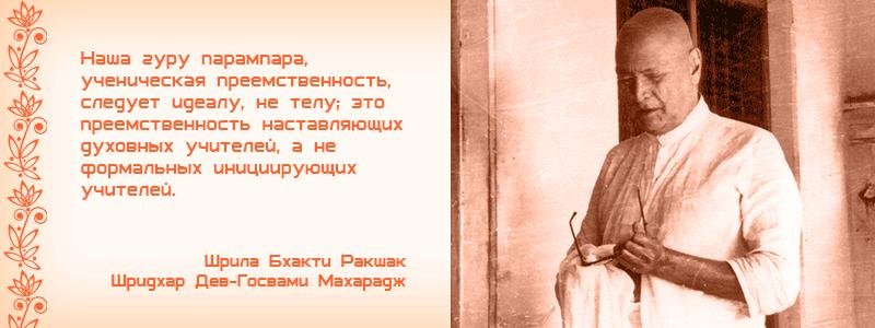 Наша гуру парампара, ученическая преемственность, следует идеалу, не телу; это преемственность наставляющих духовных учителей, а не формальных инициирующих учителей. Шрила Бхакти Ракшак Шридхар Дев Госвами Махарадж, чинтамани