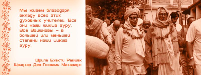 Мы живем благодаря вкладу всех этих духовных учителей. Все они наши шикша гуру. Все Вайшнавы – в большей или меньшей степени наши шикша гуру. Шрила Бхакти Ракшак Шридхар Дев Госвами Махарадж