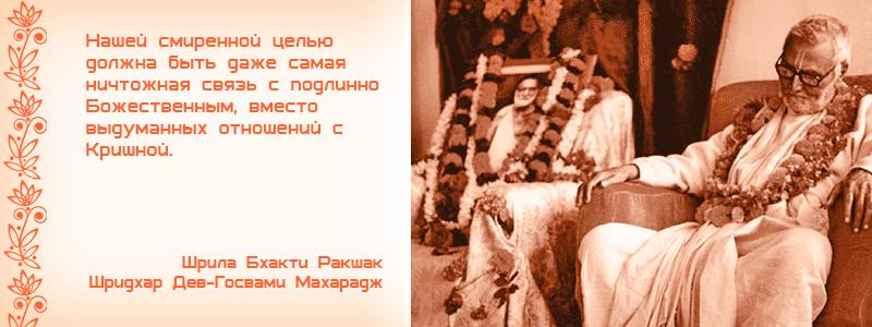 Нашей смиренной целью должна быть даже самая ничтожная связь с подлинно Божественным, вместо выдуманных отношений с Кришной. Шрила Бхакти Ракшак Шридхар Дев Госвами Махарадж