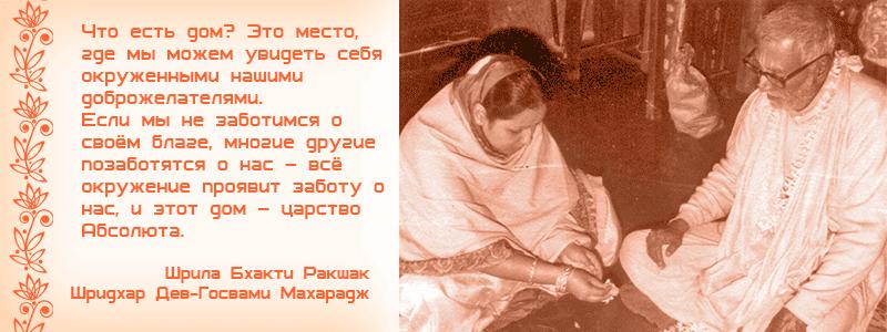 Что есть дом? Это место, где мы можем увидеть себя окруженными нашими доброжелателями. Если мы не заботимся о своём благе, многие другие позаботятся о нас – всё окружение проявит заботу о нас, и этот дом – царство Абсолюта. Шрила Бхакти Ракшак Шридхар Дев Госвами Махарадж, Рукмини