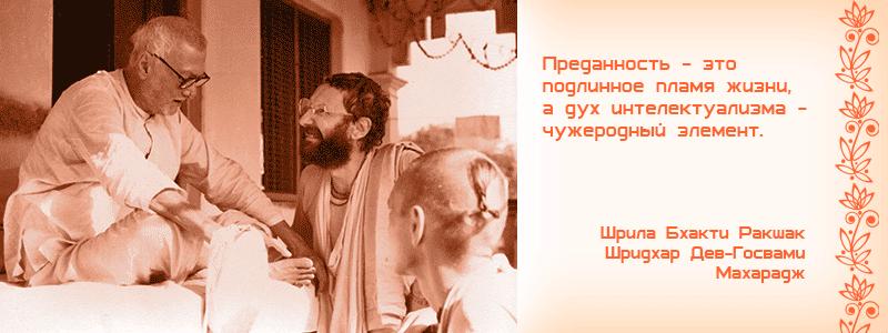 Преданность - это подлинное пламя жизни, а дух интелектуализма - чужеродный элемент. Шрила Бхакти Ракшак Шридхар Дев Госвами Махарадж