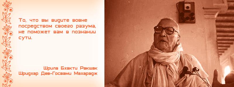 То, что вы видите вовне посредством своего разума, не поможет вам в познании сути. Шрила Бхакти Ракшак Шридхар Дев Госвами Махарадж