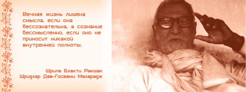 Вечная жизнь лишена смысла, если она бессознательна, а сознание бессмысленно, если оно не приносит никакой внутренней полноты. Шрила Бхакти Ракшак Шридхар Дев Госвами Махарадж. служение
