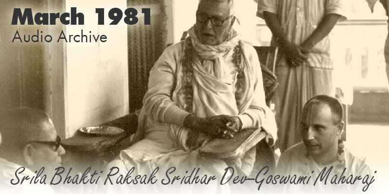 Srila Bhakti Raksak Sridhar Dev-Goswami Maharaj audio archive March 1981