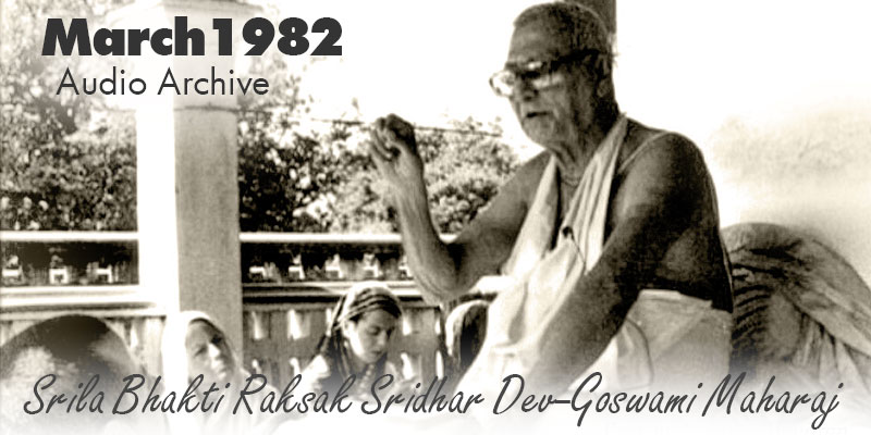 Srila Bhakti Raksak Sridhar Dev-Goswami Maharaj audio archive March 1982