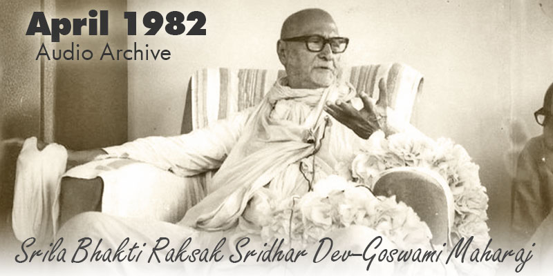 Srila Bhakti Raksak Sridhar Dev-Goswami Maharaj audio archive April 1982