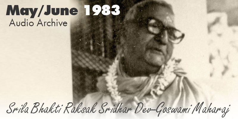 Srila Bhakti Raksak Sridhar Dev-Goswami Maharaj audio archive May/June 1983