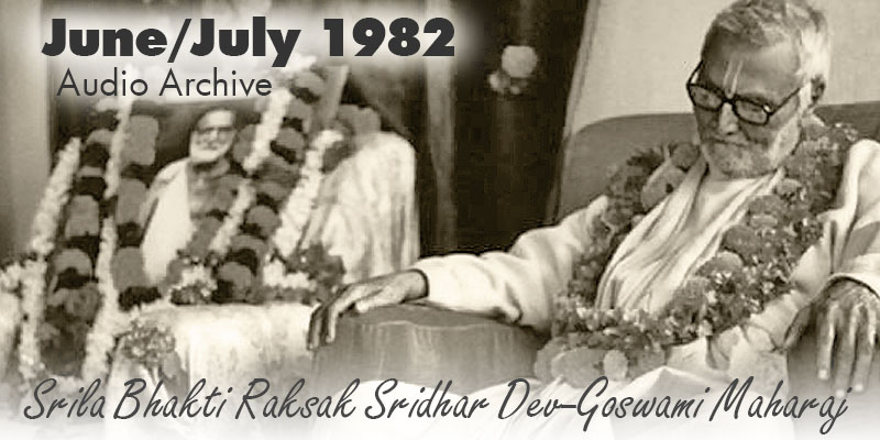 Srila Bhakti Raksak Sridhar Dev-Goswami Maharaj audio archive June/July 1982