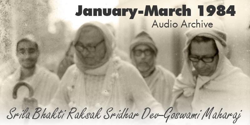 Srila Bhakti Raksak Sridhar Dev-Goswami Maharaj audio archive Jan/Mar 1984