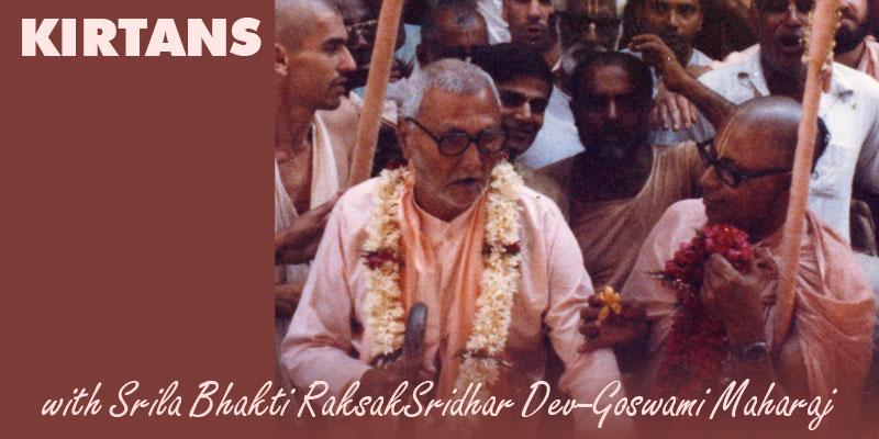KIRTANS with Srila Bhakti Raksak Sridhar Dev-Goswami Maharaj