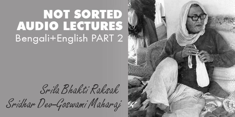 Srila Bhakti Raksak Sridhar Dev-Goswami Maharaj NOT SORTED audio lectures Bengali+English PART 2