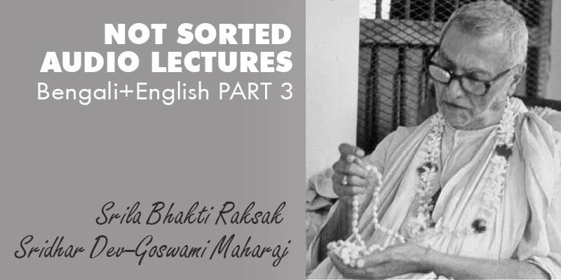 Srila Bhakti Raksak Sridhar Dev-Goswami Maharaj NOT SORTED audio lectures Bengali+English PART 3